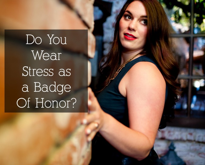do you wear stress as a badge of honor?