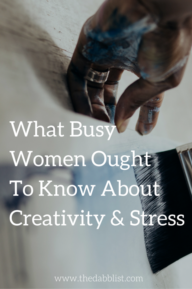 What Busy Women Ought To Know About Creativity & Stress