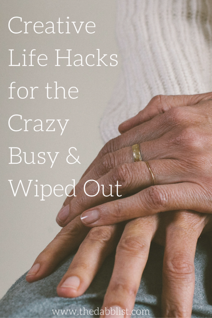 Creative Life Hacks for the Crazy Busy & Wiped Out