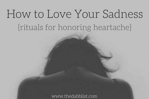 How to Love Your Sadness {rituals for honoring heartache}