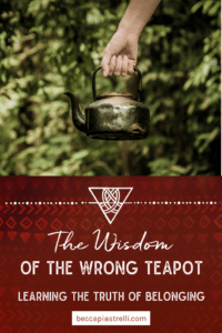 The Wisdom of the Wrong Teapot: Learning The Truth of Belonging