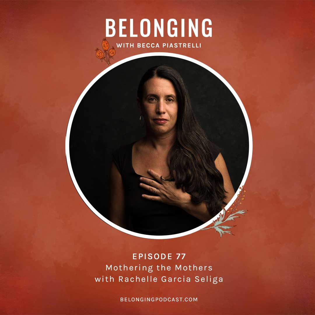 Episode #77: Mothering the Mothers with Rachelle Garcia Seliga